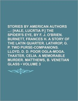 Stories By American Authors (Volume 3); [Hale, Lucrtia P.] The Spider's Eye, By F. J. O'Brien. Burnett, Frances H. A Story Of The Latin