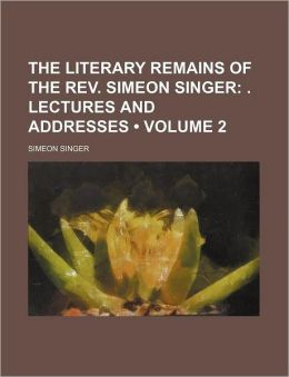 The Literary Remains of the REV. Simeon Singer (Volume 2); . Lectures and Addresses