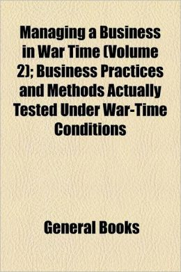Managing A Business In War Time (Volume 2); Business Practices And Methods Actually Tested Under War-Time Conditions