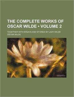 The Complete Works of Oscar Wilde (Volume 2); Together with Essays and Stories by Lady Wilde