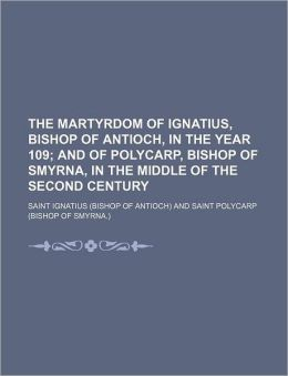 The Martyrdom of Ignatius, Bishop of Antioch, in the Year 109; And of Polycarp, Bishop of Smyrna, in the Middle of the Second Century