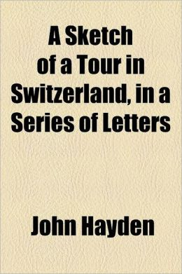 A Sketch of a Tour in Switzerland, in a Series of Letters