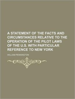 A Statement of the Facts and Circumstances Relative to the Operation of the Pilot Laws of the U.S. with Particular Reference to New York