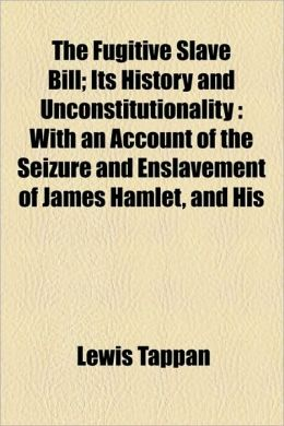 The Fugitive Slave Bill; Its History and Unconstitutionality: With an Account of the Seizure and Enslavement of James Hamlet, and His