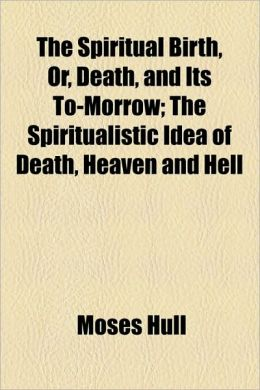 The Spiritual Birth, Or, Death, and Its To-Morrow; The Spiritualistic Idea of Death, Heaven and Hell