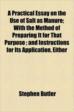 A Practical Essay on the Use of Salt as Manure; With the Method of Preparing It for That Purpose; And Instructions for Its Application, Either