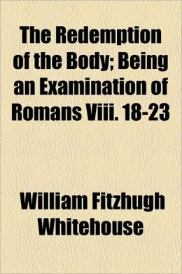 The Redemption of the Body; Being an Examination of Romans VIII. 18-23