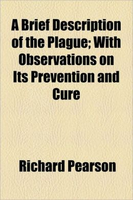 A Brief Description of the Plague; With Observations on Its Prevention and Cure