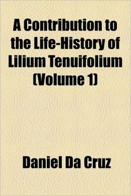 A Contribution to the Life-History of Lilium Tenuifolium (Volume 1)