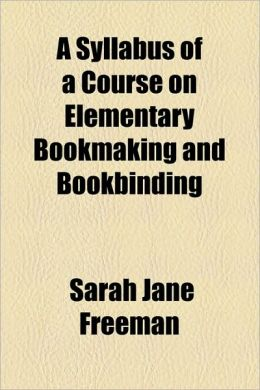A Syllabus of a Course on Elementary Bookmaking and Bookbinding