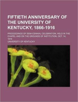 Fiftieth Anniversary of the University of Kentucky, 1866-1916; Proceedings of Semi-Cennial Celebration, Held in the Chapel and on the Grounds of Insti
