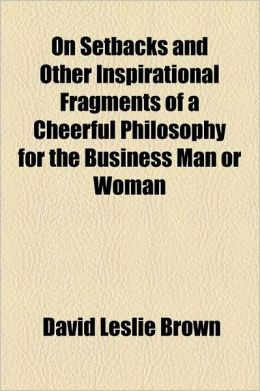 On Setbacks and Other Inspirational Fragments of a Cheerful Philosophy for the Business Man or Woman