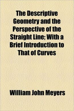 The Descriptive Geometry and the Perspective of the Straight Line; With a Brief Introduction to That of Curves