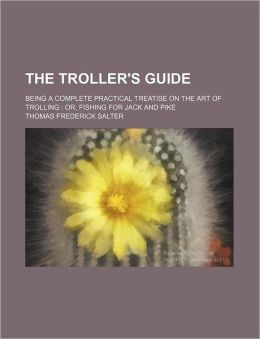 The Troller's Guide; Being a Complete Practical Treatise on the Art of Trolling Or, Fishing for Jack and Pike