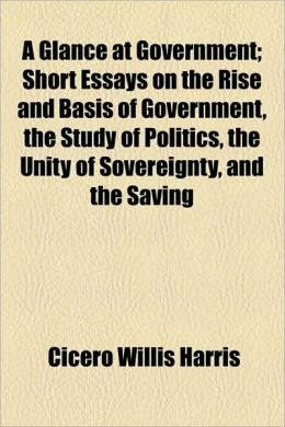A Glance at Government; Short Essays on the Rise and Basis of Government, the Study of Politics, the Unity of Sovereignty, and the Saving