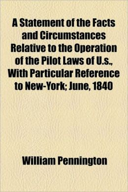 A Statement of the Facts and Circumstances Relative to the Operation of the Pilot Laws of U.S., with Particular Reference to New-York; June, 1840