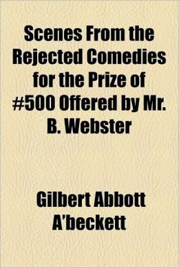 Scenes from the Rejected Comedies for the Prize of 500 Offered by Mr. B. Webster