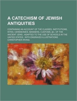 A Catechism of Jewish Antiquities; Containing an Account of the Classes, Institutions, Rites, Ceremonies, Manners, Customs, &C. of the Ancient Jews