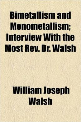Bimetallism and Monometallism; Interview with the Most REV. Dr. Walsh