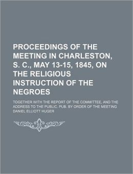 Proceedings of the Meeting in Charleston, S. C., May 13-15, 1845, on the Religious Instruction of the Negroes; Together with the Report of the Committ
