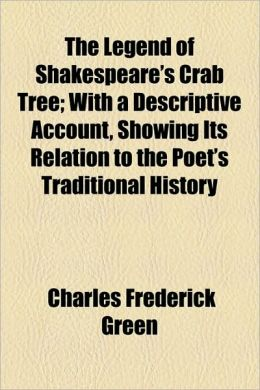 The Legend of Shakespeare's Crab Tree; With a Descriptive Account, Showing Its Relation to the Poet's Traditional History