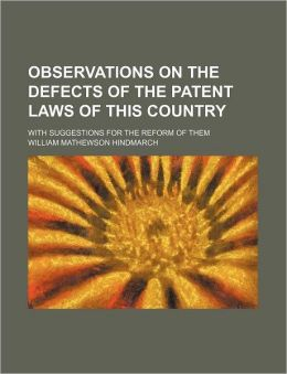 Observations on the Defects of the Patent Laws of This Country; With Suggestions for the Reform of Them