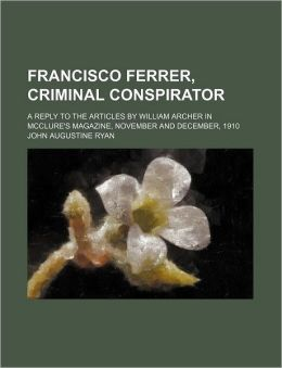 Francisco Ferrer, Criminal Conspirator; A Reply to the Articles by William Archer in McClure's Magazine, November and December, 1910