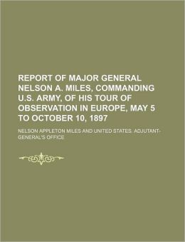 Report of Major General Nelson A. Miles, Commanding U.S. Army, of His Tour of Observation in Europe, May 5 to October 10, 1897