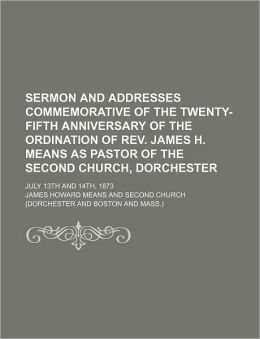 Sermon And Addresses Commemorative Of The Twenty-Fifth Anniversary Of The Ordination Of Rev. James H. Means As Pastor Of The Second Church