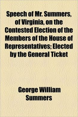 Speech Of Mr. Summers, Of Virginia, On The Contested Election Of The Members Of The House Of Representatives; Elected By The General Ticket