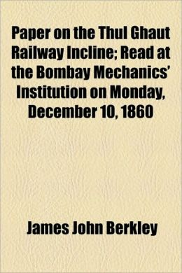 Paper On The Thul Ghaut Railway Incline; Read At The Bombay Mechanics' Institution On Monday, December 10, 1860