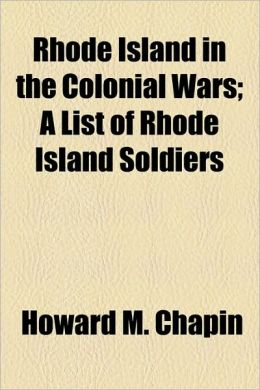Rhode Island In The Colonial Wars; A List Of Rhode Island Soldiers