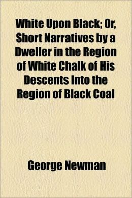 White Upon Black; Or, Short Narratives By A Dweller In The Region Of White Chalk Of His Descents Into The Region Of Black Coal