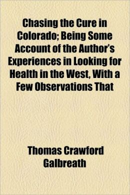 Chasing The Cure In Colorado; Being Some Account Of The Author's Experiences In Looking For Health In The West, With A Few Observations That