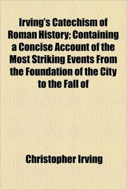 Irving's Catechism of Roman History; Containing a Concise Account of the Most Striking Events from the Foundation of the City to the Fall of