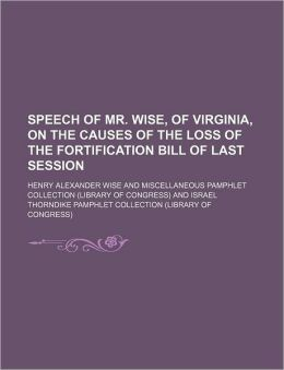 Speech of Mr. Wise, of Virginia, on the Causes of the Loss of the Fortification Bill of Last Session