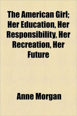 The American Girl; Her Education, Her Responsibility, Her Recreation, Her Future