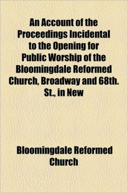 An Account Of The Proceedings Incidental To The Opening For Public Worship Of The Bloomingdale Reformed Church, Broadway And 68th. St., In New