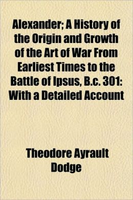 Alexander; A History of the Origin and Growth of the Art of War From Earliest Times to the Battle of Ipsus, B.c. 301: With a Detailed Account