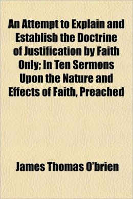 An Attempt to Explain and Establish the Doctrine of Justification by Faith Only; In Ten Sermons Upon the Nature and Effects of Faith, Preached