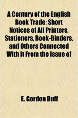A Century of the English Book Trade; Short Notices of All Printers, Stationers, Book-Binders, and Others Connected With It From the Issue of