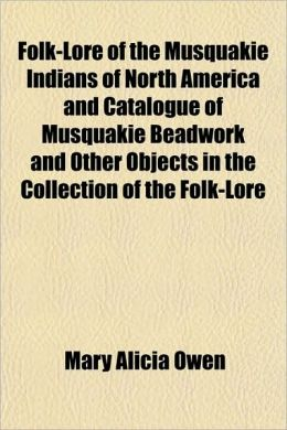 Folk-Lore of the Musquakie Indians of North America and Catalogue of Musquakie Beadwork and Other Objects in the Collection of the Folk-Lore