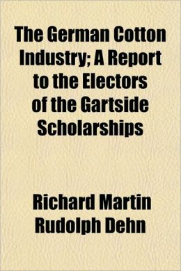 The German Cotton Industry; A Report to the Electors of the Gartside Scholarships