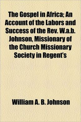 The Gospel In Africa; An Account Of The Labors And Success Of The Rev. W.A.B. Johnson, Missionary Of The Church Missionary Society In Regent's