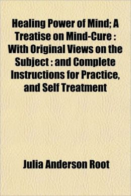 Healing Power of Mind; A Treatise on Mind-Cure: With Original Views on the Subject : and Complete Instructions for Practice, and Self Treatment