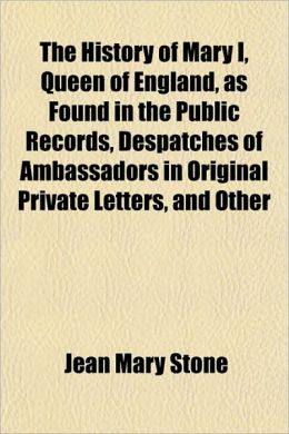 The History of Mary I, Queen of England, as Found in the Public Records, Despatches of Ambassadors in Original Private Letters, and Other