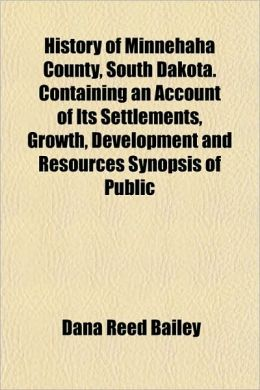 History of Minnehaha County, South Dakota. Containing an Account of Its Settlements, Growth, Development and Resources Synopsis of Public
