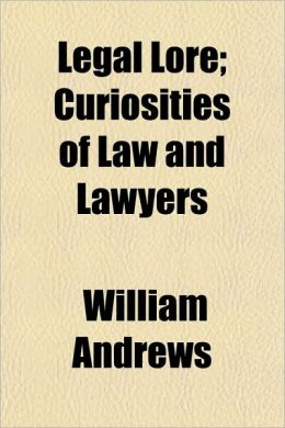 Legal Lore; Curiosities of Law and Lawyers