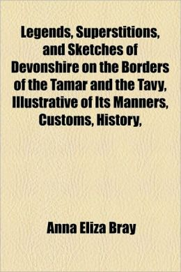 Legends, Superstitions, And Sketches Of Devonshire On The Borders Of The Tamar And The Tavy, Illustrative Of Its Manners, Customs, History,