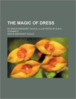 The Magic of Dress; By Grace Margaret Gould Illustrated by E.M.A. Steinmetz
